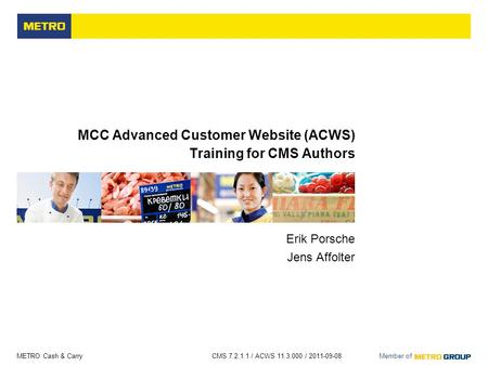 METRO Cash & Carry CMS 7.2.1.1 / ACWS 11.3.000 / 2011-09-08 Member of MCC Advanced Customer Website (ACWS) Training for CMS Authors Erik Porsche Jens Affolter.