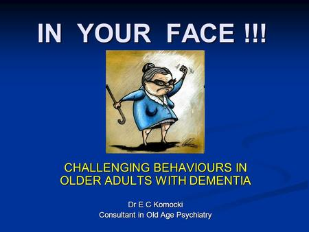 IN YOUR FACE !!! CHALLENGING BEHAVIOURS IN OLDER ADULTS WITH DEMENTIA Dr E C Komocki Consultant in Old Age Psychiatry.