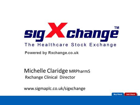 Michelle Claridge MRPharmS Rxchange Clinical Director www.sigmaplc.co.uk/sigxchange.