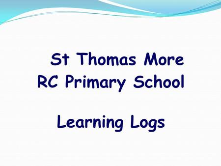 St Thomas More RC Primary School Learning Logs What is a Learning Log? They are an opportunity for children to extend and consolidate learning in the.