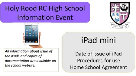 IPad mini Date of issue of iPad Procedures for use Home School Agreement Holy Rood RC High School Information Event All information about issue of the.