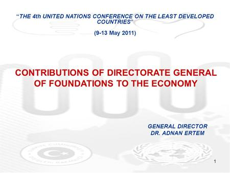 "1 GENERAL DIRECTOR DR. ADNAN ERTEM ""THE 4th UNITED NATIONS CONFERENCE ON THE LEAST DEVELOPED COUNTRIES"" (9-13 May 2011) CONTRIBUTIONS OF DIRECTORATE GENERAL."