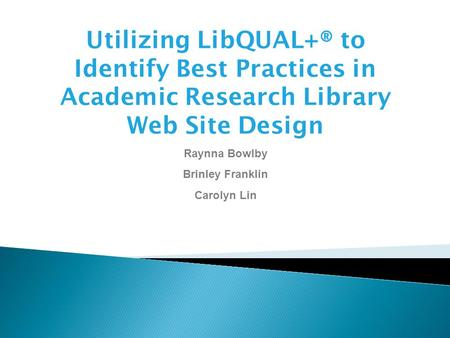 Utilizing LibQUAL+® to Identify Best Practices in Academic Research Library Web Site Design Raynna Bowlby Brinley Franklin Carolyn Lin.