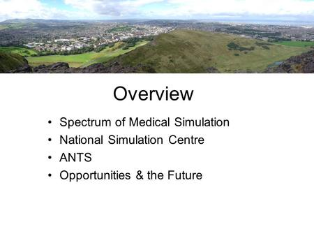 Overview Spectrum of Medical Simulation National Simulation Centre ANTS Opportunities & the Future.
