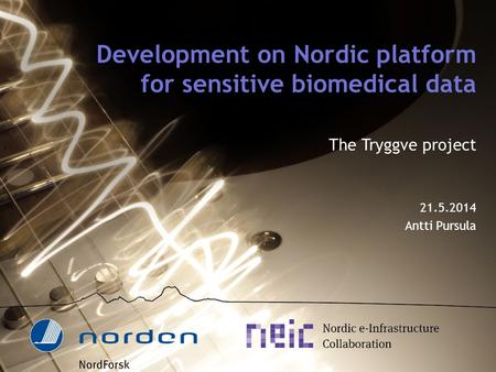 Development on Nordic platform for sensitive biomedical data The Tryggve project 21.5.2014 Antti Pursula.