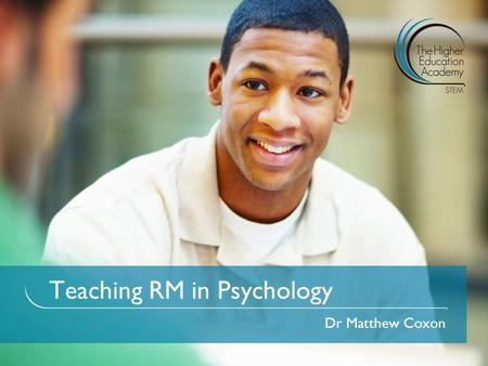 Teaching RM in Psychology Dr Matthew Coxon. 1.To reflect on and discuss the challenges and issues we all have when teaching RM in Psychology; 2.To share.
