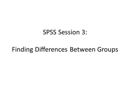 SPSS Session 3: Finding Differences Between Groups.