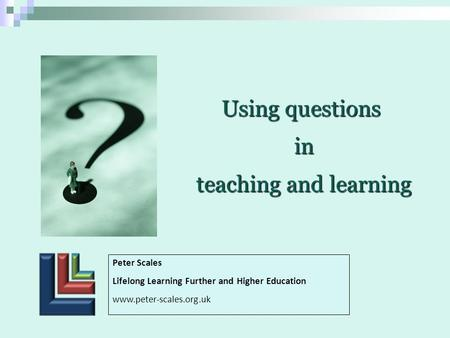 Using questions in in teaching and learning teaching and learning Peter Scales Lifelong Learning Further and Higher Education www.peter-scales.org.uk.