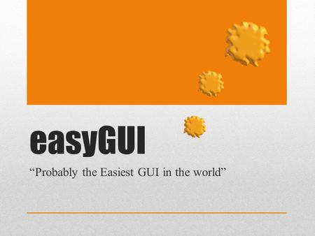 "EasyGUI ""Probably the Easiest GUI in the world"". Assumptions (Teachers' Notes) This resources sets out an introduction to using easyGUI and Python 2.7.3."