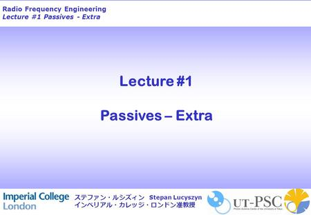 Radio Frequency Engineering Lecture #1 Passives - Extra Stepan Lucyszyn ステファン・ルシズィン インペリアル・カレッジ・ロンドン准教授 Lecture #1 Passives – Extra.