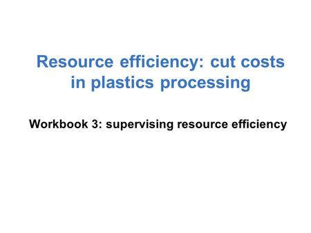 Workbook 3: supervising resource efficiency Resource efficiency: cut costs in plastics processing.