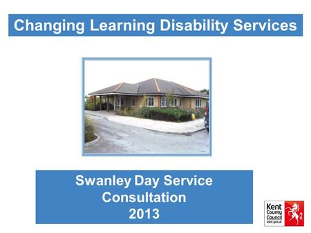 Changing Learning Disability Services Swanley Day Service Consultation 2013.