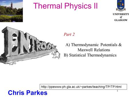 1 Thermal Physics II Chris Parkes Part 2 A) Thermodynamic Potentials & Maxwell Relations B) Statistical Thermodynamics