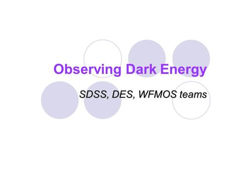 Observing Dark Energy SDSS, DES, WFMOS teams. Understanding Dark Energy No compelling theory, must be observational driven We can make progress on questions:
