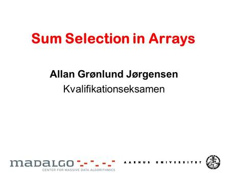 Sum Selection in Arrays Allan Grønlund Jørgensen Kvalifikationseksamen.