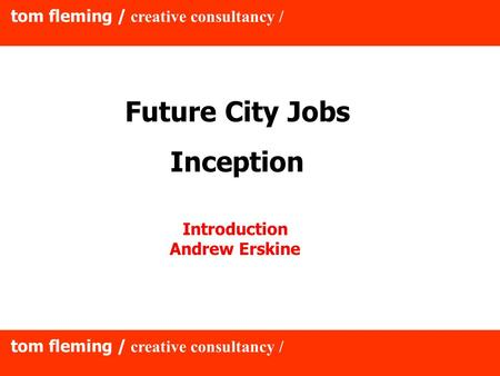 Tom fleming / creative consultancy / Future City Jobs Inception Introduction Andrew Erskine.