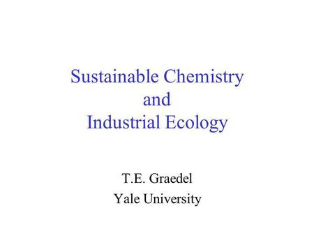 Sustainable Chemistry and Industrial Ecology T.E. Graedel Yale University.