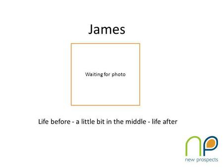 James Life before - a little bit in the middle - life after Waiting for photo.