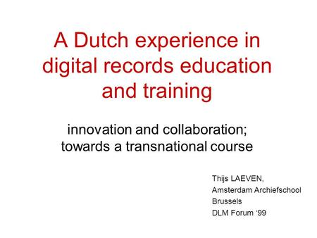 Thijs LAEVEN, Amsterdam Archiefschool Brussels DLM Forum '99 A Dutch experience in digital records education and training innovation and collaboration;