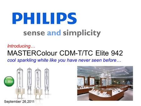 Introducing… MASTERColour CDM-T/TC Elite 942 cool sparkling white like you have never seen before… September 26,2011 Elite.