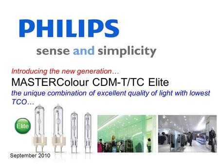 Introducing the new generation… MASTERColour CDM-T/TC Elite the unique combination of excellent quality of light with lowest TCO… September 2010 Elite.