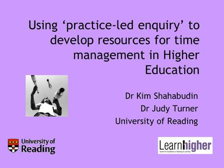 Using 'practice-led enquiry' to develop resources for time management in Higher Education Dr Kim Shahabudin Dr Judy Turner University of Reading.