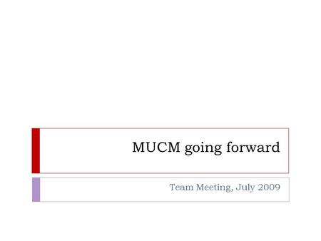 MUCM going forward Team Meeting, July 2009. MUCM2  Two year project  Starting 1 st October 2010  Finishing 30 th September 2012  People  Continuation.
