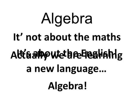 Algebra It' not about the maths It's about the English! Actually we are learning a new language… Algebra!