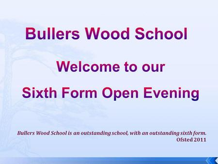 Bullers Wood School is an outstanding school, with an outstanding sixth form. Ofsted 2011.