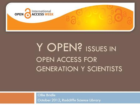 Y OPEN? ISSUES IN OPEN ACCESS FOR GENERATION Y SCIENTISTS Ollie Bridle October 2012, Radcliffe Science Library.