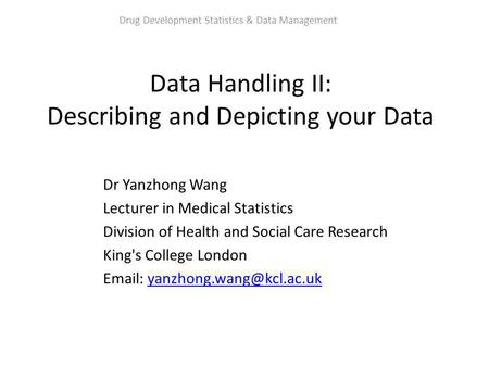 Data Handling II: Describing and Depicting your Data Dr Yanzhong Wang Lecturer in Medical Statistics Division of Health and Social Care Research King's.