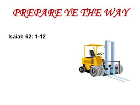 PREPARE YE THE WAY Isaiah 62: 1-12. God wants to: Encourage Excite Exalt.