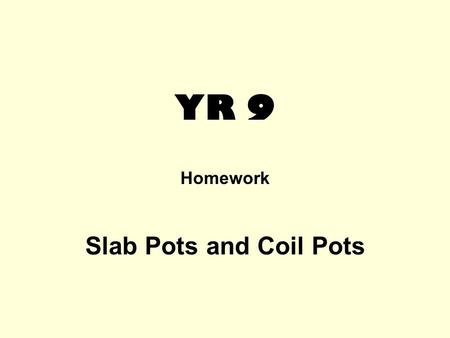YR 9 Homework Slab Pots and Coil Pots. This is a research homework. Presentation is very important and here you have a choice: it could be a two page.