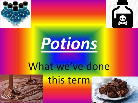 Potions What we've done this term. In year six we made Chocolate and adverts Our own potions Rice crispy cakes safety posters about chemical symbols pizzas.