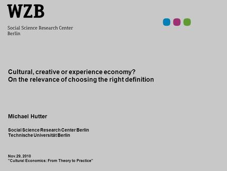 Cultural, creative or experience economy? On the relevance of choosing the right definition Michael Hutter Social Science Research Center Berlin Technische.