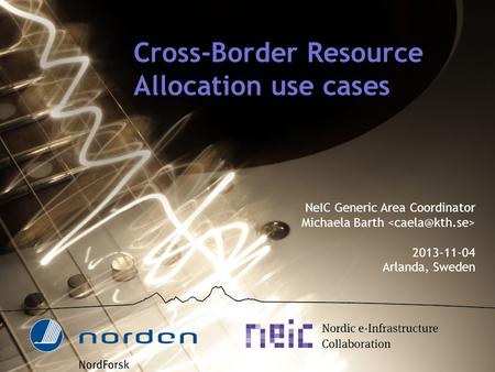 Cross-Border Resource Allocation use cases NeIC Generic Area Coordinator Michaela Barth 2013-11-04 Arlanda, Sweden.