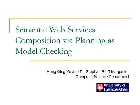 Semantic Web Services Composition via Planning as Model Checking Hong Qing Yu and Dr. Stephan Reiff-Marganiec Computer Science Department.