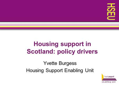 Housing support in Scotland: policy drivers Yvette Burgess Housing Support Enabling Unit.