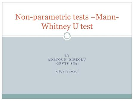 BY ADETOUN DIPEOLU GPVTS ST2 08/12/2010 Non-parametric tests –Mann- Whitney U test.