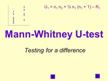 Mann-Whitney U-test Testing for a difference U 1 = n 1 n 2 + ½ n 1 (n 1 + 1) – R 1.
