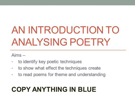AN INTRODUCTION TO ANALYSING POETRY Aims – to identify key poetic techniques to show what effect the techniques create to read poems for theme and understanding.