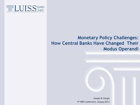 1 Giorgio Di Giorgio 9 th EBES Conference, January 2013 Monetary Policy Challenges: How Central Banks Have Changed Their Modus Operandi.