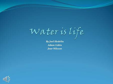 By Joel Hedelin Adam Lidén Joar Nilsson Without water nothing can live on this planet.