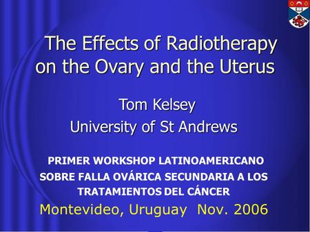 The Effects of Radiotherapy on the Ovary and the Uterus The Effects of Radiotherapy on the Ovary and the Uterus PRIMER WORKSHOP LATINOAMERICANO SOBRE FALLA.