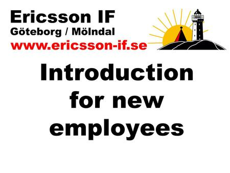 Introduction for new employees. www.ericsson-if.se Purpose with Ericsson IF Ericsson Idrottsförening (EIF) is a nonprofit organization primarily for all.