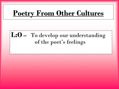 Poetry From Other Cultures L:O – To develop our understanding of the poet's feelings.