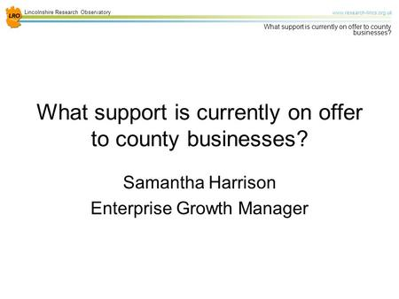 Lincolnshire Research Observatory www.research-lincs.org.uk What support is currently on offer to county businesses? Samantha Harrison Enterprise Growth.