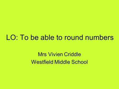 LO: To be able to round numbers Mrs Vivien Criddle Westfield Middle School.