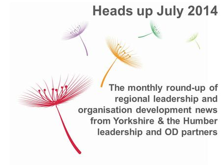 The monthly round-up of regional leadership and organisation development news from Yorkshire & the Humber leadership and OD partners Heads up July 2014.