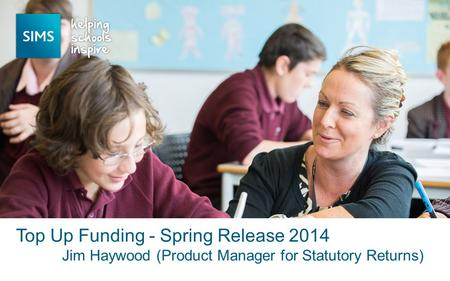 Jim Haywood (Product Manager for Statutory Returns) Top Up Funding - Spring Release 2014.